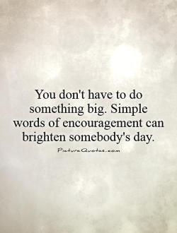you-dont-have-to-do-something-big-simple-words-of-encouragement-can-brighten-somebodys-day-quote-1