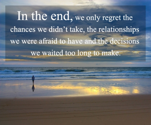 in-the-end-we-only-regret-the-chances-we-didnt-take-the-relationships-we-were-afraid-to-have-and-the-decisions-we-waitied-too-long-to-make